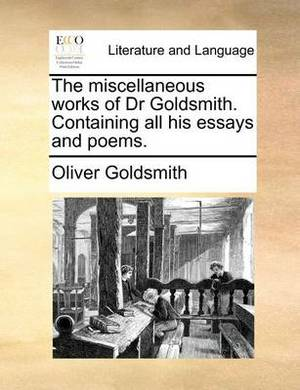 The Miscellaneous Works of Dr Goldsmith. Containing All His Essays and Poems
