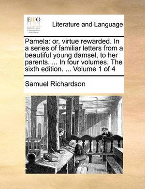 Pamela: Or, Virtue Rewarded. in a Series of Familiar Letters from a Beautiful Young Damsel, to Her Parents. ... in Four Volumes. the Sixth Edition. ... Volume 1 of 4