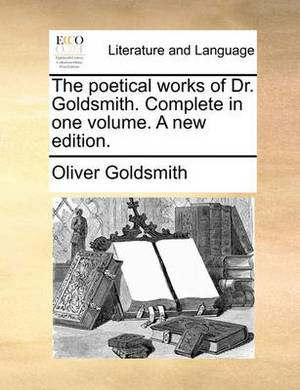 The Poetical Works of Dr. Goldsmith. Complete in One Volume. a New Edition.
