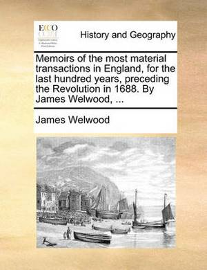 Memoirs of the Most Material Transactions in England, for the Last Hundred Years, Preceding the Revolution in 1688. by James Welwood, ...