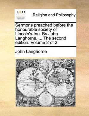 Sermons Preached Before the Honourable Society of Lincoln's-Inn. by John Langhorne, ... the Second Edition. Volume 2 of 2
