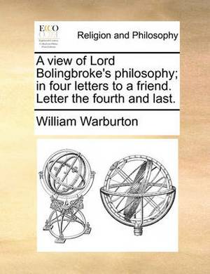 A View of Lord Bolingbroke's Philosophy; In Four Letters to a Friend. Letter the Fourth and Last.