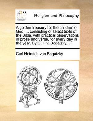 A Golden Treasury for the Children of God, ... Consisting of Select Texts of the Bible, with Practical Observations in Prose and Verse, for Every Day in the Year. by C.H. V. Bogatzky. ...