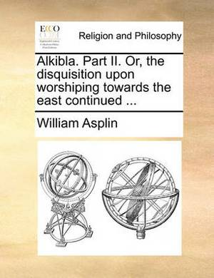 Alkibla. Part II. Or, the Disquisition Upon Worshiping Towards the East Continued ...