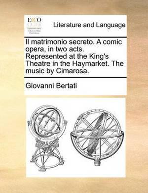 Il Matrimonio Secreto. a Comic Opera, in Two Acts. Represented at the King's Theatre in the Haymarket. the Music by Cimarosa.