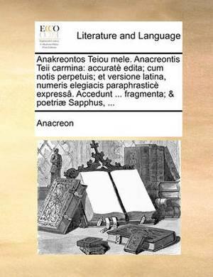 Anakreontos Teiou Mele. Anacreontis Teii Carmina: Accurat Edita; Cum Notis Perpetuis; Et Versione Latina, Numeris Elegiacis Paraphrastic Express[. Accedunt ... Fragmenta; & Poetri] Sapphus, ...