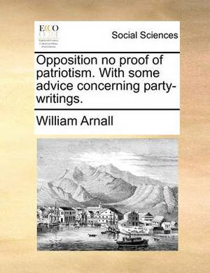 Opposition No Proof of Patriotism. with Some Advice Concerning Party-Writings.