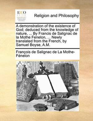 A Demonstration of the Existence of God; Deduced from the Knowledge of Nature, ... by Francis de Salignac de la Mothe Fenelon, ... Newly Translated from the French, by Samuel Boyse, A.M.