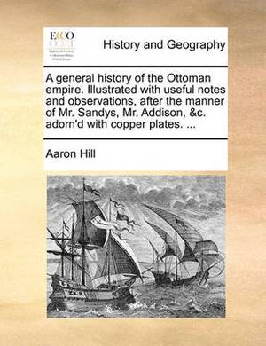 A General History of the Ottoman Empire. Illustrated with Useful Notes and Observations, After the Manner of Mr. Sandys, Mr. Addison, &C. Adorn'd with Copper Plates. ...