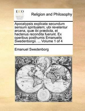 Apocalypsis Explicata Secundum Sensum Spiritualem; Ubi Revelantur Arcana, Quae Ibi Praedicta, Et Hactenus Recondita Fuerunt. Ex Operibus Posthumis Emanuelis Swedenborgii. ... Volume 1 of 4