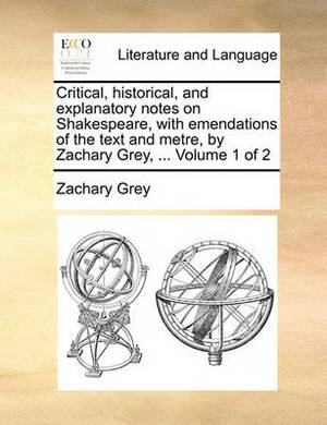 Critical, Historical, and Explanatory Notes on Shakespeare, with Emendations of the Text and Metre, by Zachary Grey, ... Volume 1 of 2
