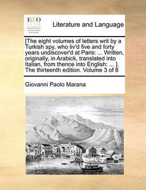 [The Eight Volumes of Letters Writ by a Turkish Spy, Who Liv'd Five and Forty Years Undiscover'd at Paris: Written, Originally, in Arabick, Translated Into Italian, from Thence Into English: ... ]. the Thirteenth Edition. Volume 3 of 8