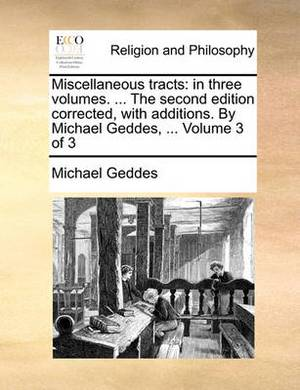 Miscellaneous Tracts: In Three Volumes. ... the Second Edition Corrected, with Additions. by Michael Geddes, ... Volume 3 of 3