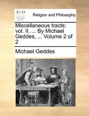 Miscellaneous Tracts: Vol. II. ... by Michael Geddes, ... Volume 2 of 2