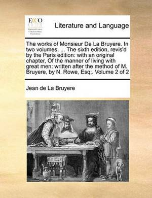 The Works of Monsieur de La Bruyere. in Two Volumes. ... the Sixth Edition, Revis'd by the Paris Edition: With an Original Chapter, of the Manner of Living with Great Men: Written After the Method of M. Bruyere, by N. Rowe, Esq;. Volume 2 of 2