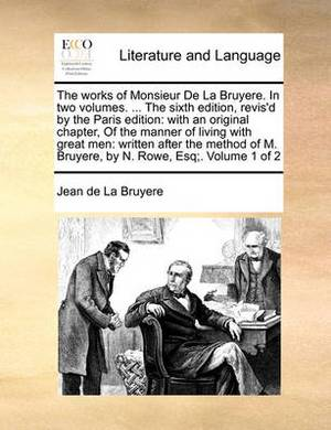 The Works of Monsieur de La Bruyere. in Two Volumes. ... the Sixth Edition, Revis'd by the Paris Edition: With an Original Chapter, of the Manner of Living with Great Men: Written After the Method of M. Bruyere, by N. Rowe, Esq;. Volume 1 of 2
