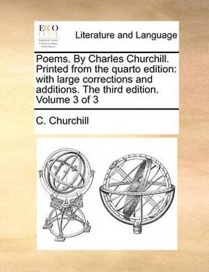 Poems. by Charles Churchill. Printed from the Quarto Edition: With Large Corrections and Additions. the Third Edition. Volume 3 of 3