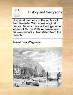 Historical Memoirs of the Author of the Henriade. with Some Original Pieces. to Which Are Added, Genuine Letters of Mr. de Voltaire, Taken from His Own Minutes. Translated from the French.