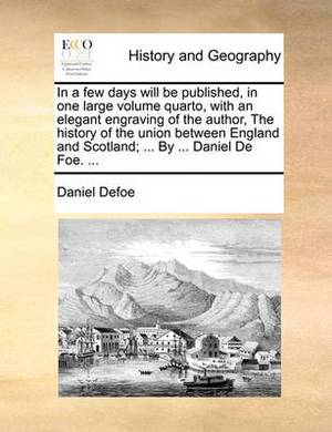In a Few Days Will Be Published, in One Large Volume Quarto, with an Elegant Engraving of the Author, the History of the Union Between England and Scotland; ... by ... Daniel de Foe. ...