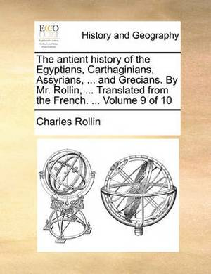 The Antient History of the Egyptians, Carthaginians, Assyrians, ... and Grecians. by Mr. Rollin, ... Translated from the French. ... Volume 9 of 10
