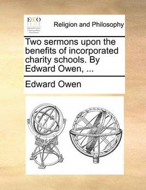 Two Sermons Upon the Benefits of Incorporated Charity Schools. by Edward Owen, ...