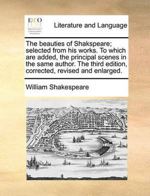 The Beauties of Shakspeare; Selected from His Works. to Which Are Added, the Principal Scenes in the Same Author. the Third Edition, Corrected, Revised and Enlarged.