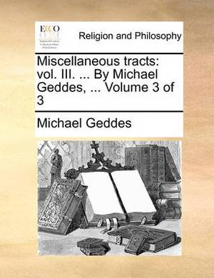 Miscellaneous Tracts: Vol. III. ... by Michael Geddes, ... Volume 3 of 3