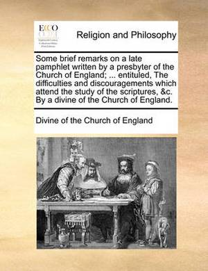 Some Brief Remarks on a Late Pamphlet Written by a Presbyter of the Church of England; ... Entituled, the Difficulties and Discouragements Which Attend the Study of the Scriptures, &C. by a Divine of the Church of England.
