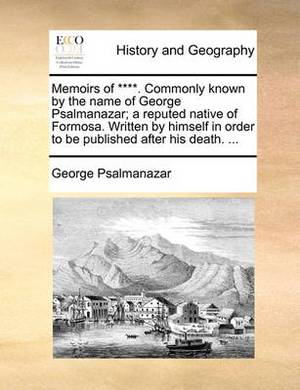 Memoirs of ****. Commonly Known by the Name of George Psalmanazar; A Reputed Native of Formosa. Written by Himself in Order to Be Published After His Death.