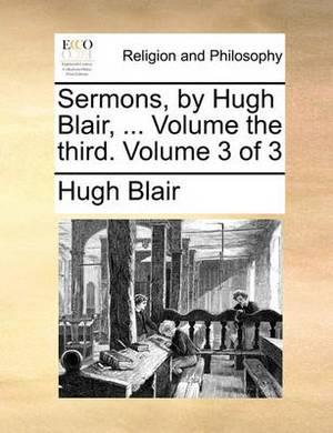 Sermons, by Hugh Blair, ... Volume the Third. Volume 3 of 3