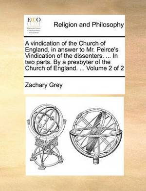 A Vindication of the Church of England, in Answer to Mr. Peirce's Vindication of the Dissenters. ... in Two Parts. by a Presbyter of the Church of England. ... Volume 2 of 2