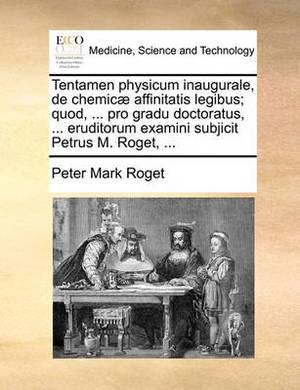Tentamen Physicum Inaugurale, de Chemic] Affinitatis Legibus; Quod, ... Pro Gradu Doctoratus, ... Eruditorum Examini Subjicit Petrus M. Roget, ...