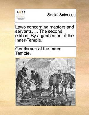 Laws Concerning Masters and Servants, ... the Second Edition. by a Gentleman of the Inner-Temple.