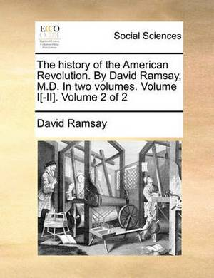 The History of the American Revolution. by David Ramsay, M.D. in Two Volumes. Volume I[-II]. Volume 2 of 2