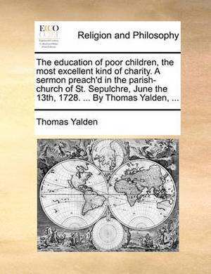 The Education of Poor Children, the Most Excellent Kind of Charity. a Sermon Preach'd in the Parish-Church of St. Sepulchre, June the 13th, 1728. ... by Thomas Yalden, ...
