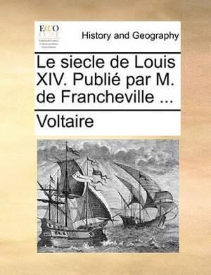 Le Siecle de Louis XIV. Publi Par M. de Francheville ...