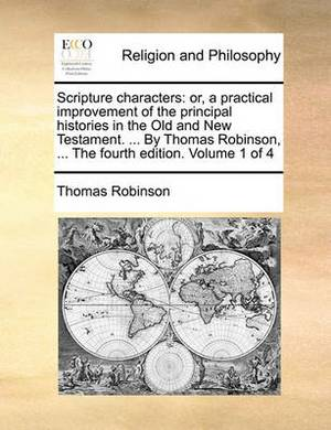 Scripture Characters: Or, a Practical Improvement of the Principal Histories in the Old and New Testament. ... by Thomas Robinson, ... the Fourth Edition. Volume 1 of 4