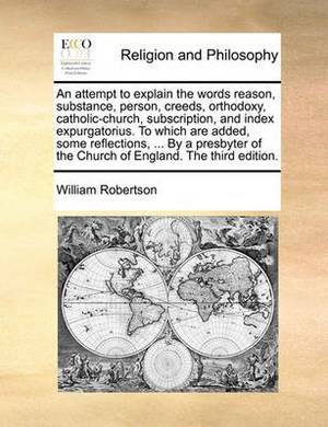 An Attempt to Explain the Words Reason, Substance, Person, Creeds, Orthodoxy, Catholic-Church, Subscription, and Index Expurgatorius. to Which Are Added, Some Reflections, ... by a Presbyter of the Church of England. the Third Edition.