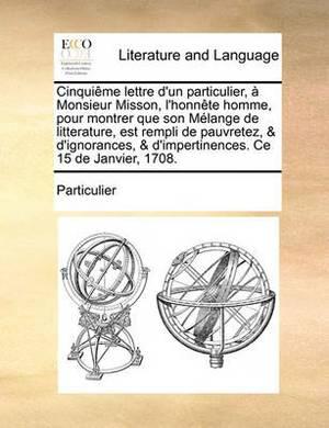 Cinquime Lettre D'Un Particulier, Monsieur Misson, L'Honnte Homme, Pour Montrer Que Son Mlange de Litterature, Est Rempli de Pauvretez, & D'Ignorances, & D'Impertinences. Ce 15 de Janvier, 1708.