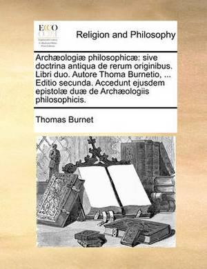 Archaeologiae Philosophicae: Sive Doctrina Antiqua de Rerum Originibus. Libri Duo. Autore Thoma Burnetio, ... Editio Secunda. Accedunt Ejusdem Epistolae Duae de Archaeologiis Philosophicis.
