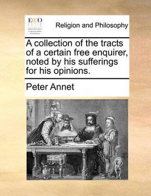 A Collection of the Tracts of a Certain Free Enquirer, Noted by His Sufferings for His Opinions.