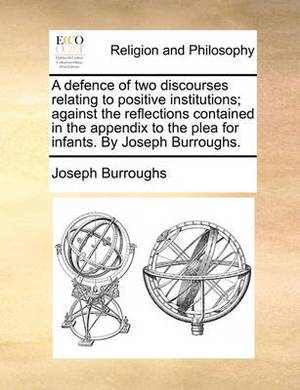 A Defence of Two Discourses Relating to Positive Institutions; Against the Reflections Contained in the Appendix to the Plea for Infants. by Joseph Burroughs.