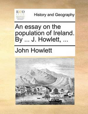 An Essay on the Population of Ireland. by ... J. Howlett, ...