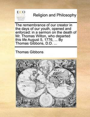 The Remembrance of Our Creator in the Days of Our Youth, Opened and Enforced: In a Sermon on the Death of Mr. Thomas Wilton, Who Departed This Life August 5, 1776, ... by Thomas Gibbons, D.D. ...