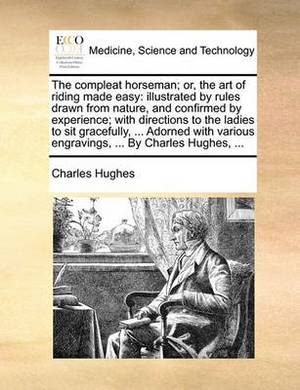 The Compleat Horseman; Or, the Art of Riding Made Easy: Illustrated by Rules Drawn from Nature, and Confirmed by Experience; With Directions to the Ladies to Sit Gracefully, ... Adorned with Various Engravings, ... by Charles Hughes, ...