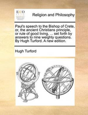 Paul's Speech to the Bishop of Crete, Or, the Ancient Christians Principle, or Rule of Good Living, ... Set Forth by Answers to Nine Weighty Questions. by Hugh Turford. a New Edition.