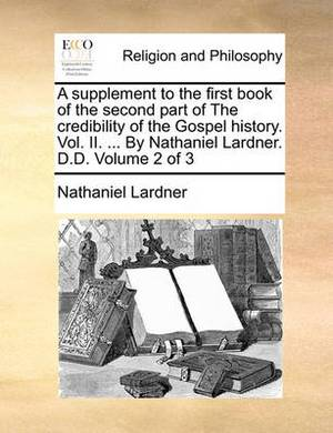 A Supplement to the First Book of the Second Part of the Credibility of the Gospel History. Vol. II. ... by Nathaniel Lardner. D.D. Volume 2 of 3