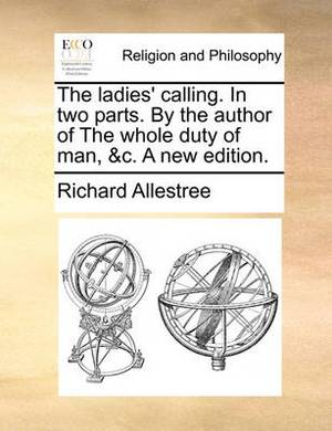 The Ladies' Calling. in Two Parts. by the Author of the Whole Duty of Man, &C. a New Edition.