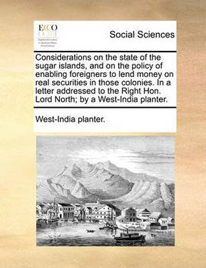 Considerations on the State of the Sugar Islands, and on the Policy of Enabling Foreigners to Lend Money on Real Securities in Those Colonies. in a Letter Addressed to the Right Hon. Lord North; By a West-India Planter.