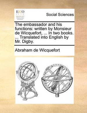 The Embassador and His Functions: Written by Monsieur de Wicquefort, ... in Two Books. ... Translated Into English by Mr. Digby.